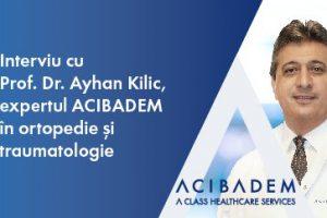 Interviu cu Prof. dr. Ayhan Kilic, expertul Acibadem în ortopedie și traumatologie