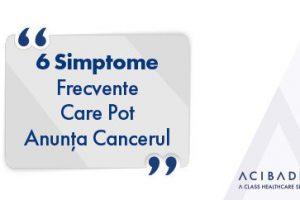6 simptome frecvente care pot anunța cancerul
