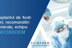 Transplantul de ficat: tipuri, recomandări generale, echipa ACIBADEM